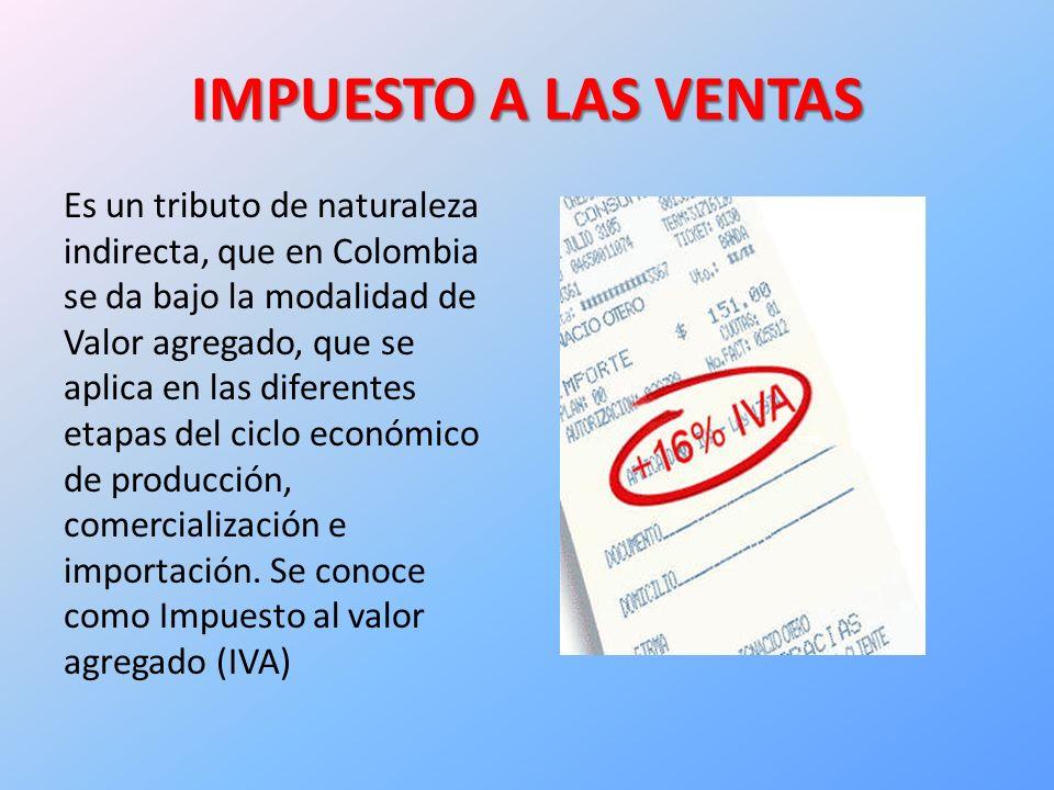 IMPUESTO A LAS VENTAS Es un tributo de naturaleza indirecta, que en Colombia se da bajo la modalidad de Valor agregado, que se aplica en las diferentes etapas del ciclo económico de producción, comercialización e importación.