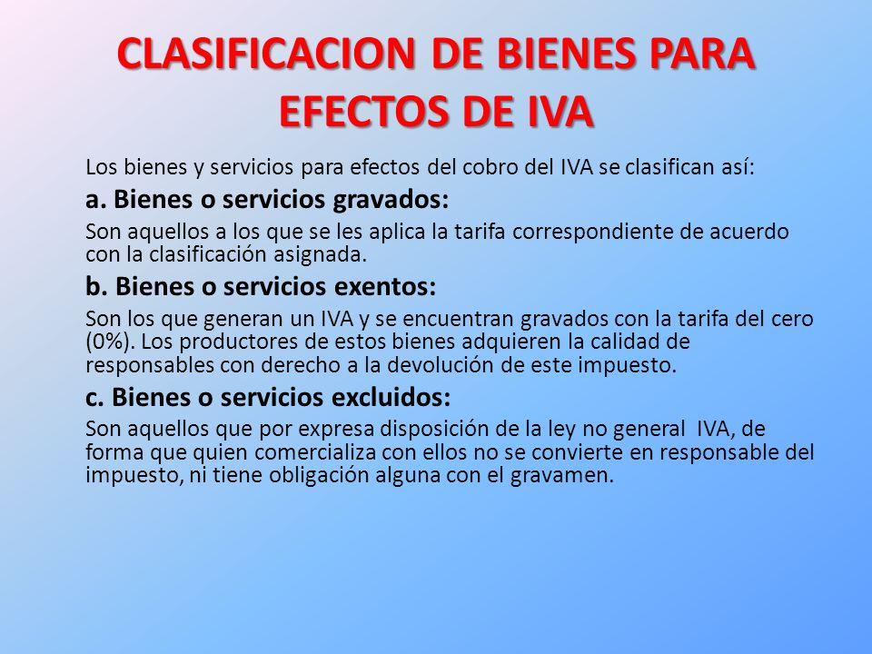 CLASIFICACION DE BIENES PARA EFECTOS DE IVA Los bienes y servicios para efectos del cobro del IVA se clasifican así: a.
