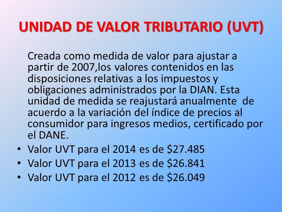 UNIDAD DE VALOR TRIBUTARIO (UVT) Creada como medida de valor para ajustar a partir de 2007,los valores contenidos en las disposiciones relativas a los impuestos y obligaciones administrados por la DIAN.