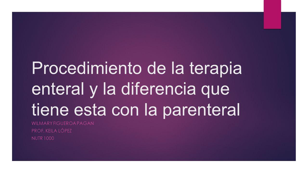 Procedimiento de la terapia enteral y la diferencia que tiene esta con la parenteral WILMARY FIGUEROA PAGAN PROF.