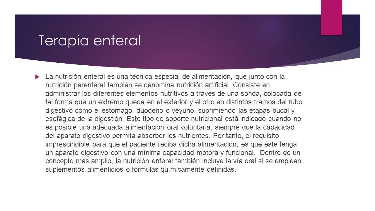 Terapia enteral  La nutrición enteral es una técnica especial de alimentación, que junto con la nutrición parenteral también se denomina nutrición artificial.