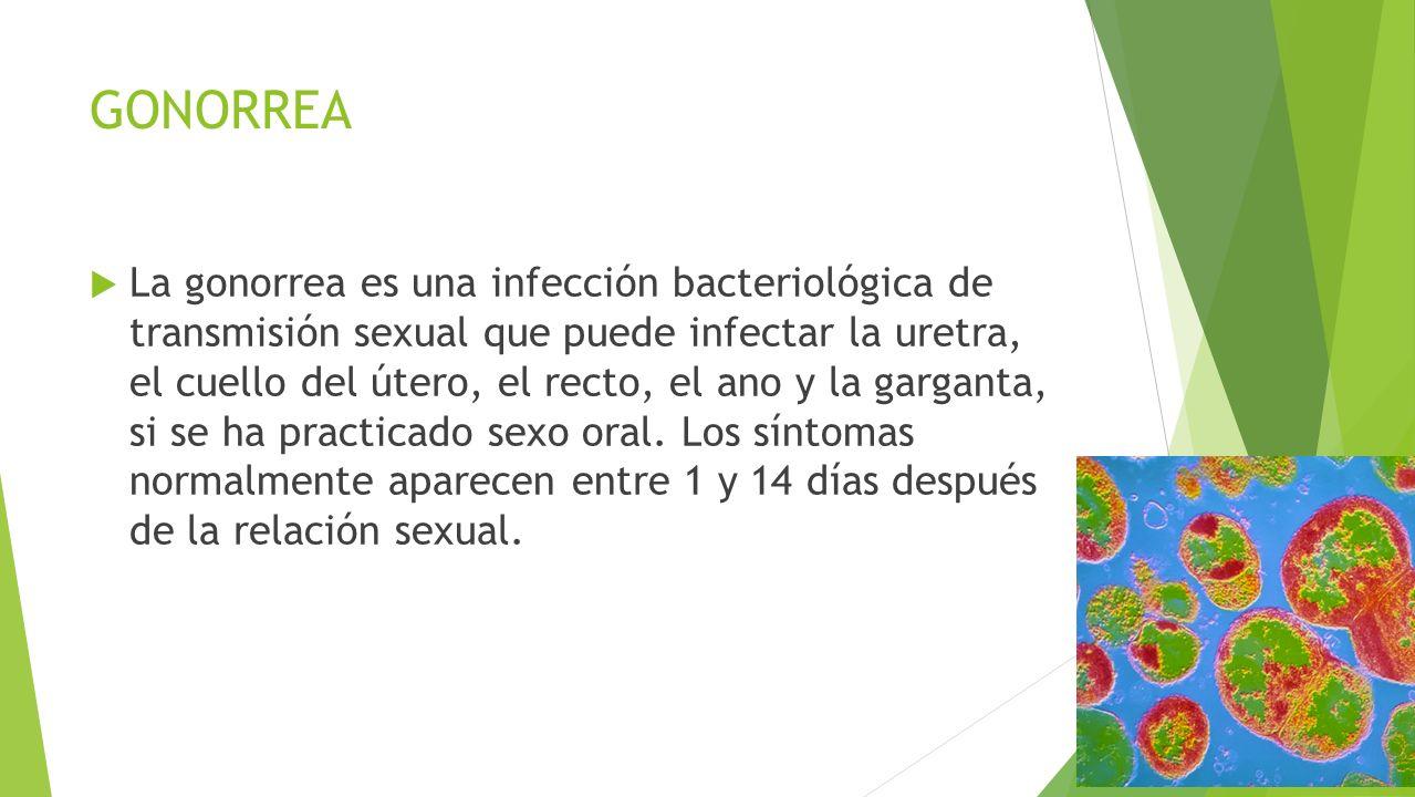 GONORREA  La gonorrea es una infección bacteriológica de transmisión sexual que puede infectar la uretra, el cuello del útero, el recto, el ano y la garganta, si se ha practicado sexo oral.