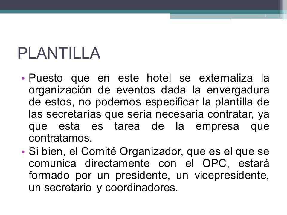 PLANTILLA Puesto que en este hotel se externaliza la organización de eventos dada la envergadura de estos, no podemos especificar la plantilla de las secretarías que sería necesaria contratar, ya que esta es tarea de la empresa que contratamos.