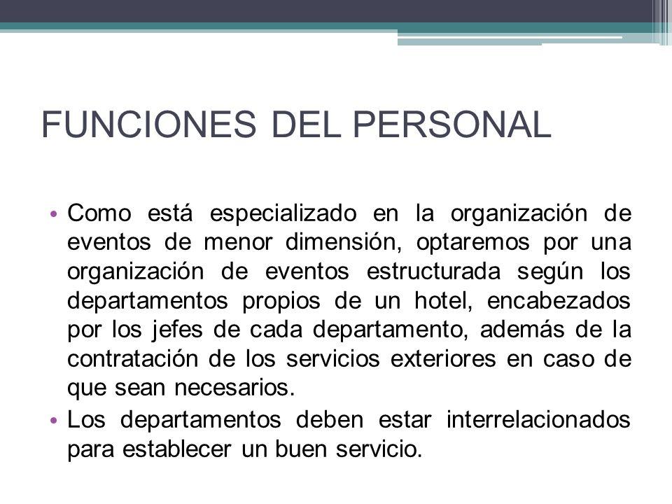 FUNCIONES DEL PERSONAL Como está especializado en la organización de eventos de menor dimensión, optaremos por una organización de eventos estructurada según los departamentos propios de un hotel, encabezados por los jefes de cada departamento, además de la contratación de los servicios exteriores en caso de que sean necesarios.