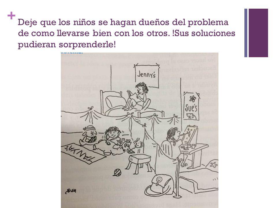 + Deje que los niños se hagan dueños del problema de como llevarse bien con los otros.