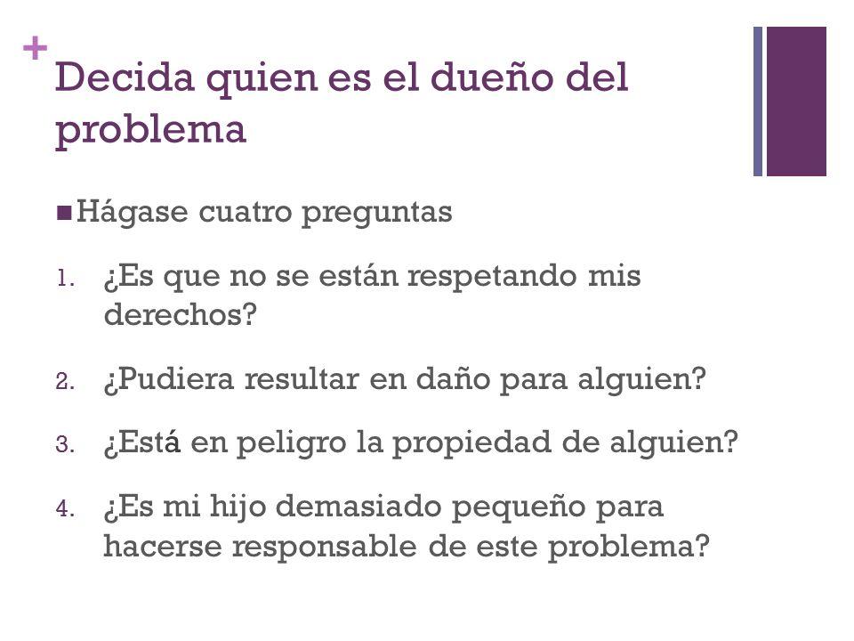 + Decida quien es el dueño del problema Hágase cuatro preguntas 1.