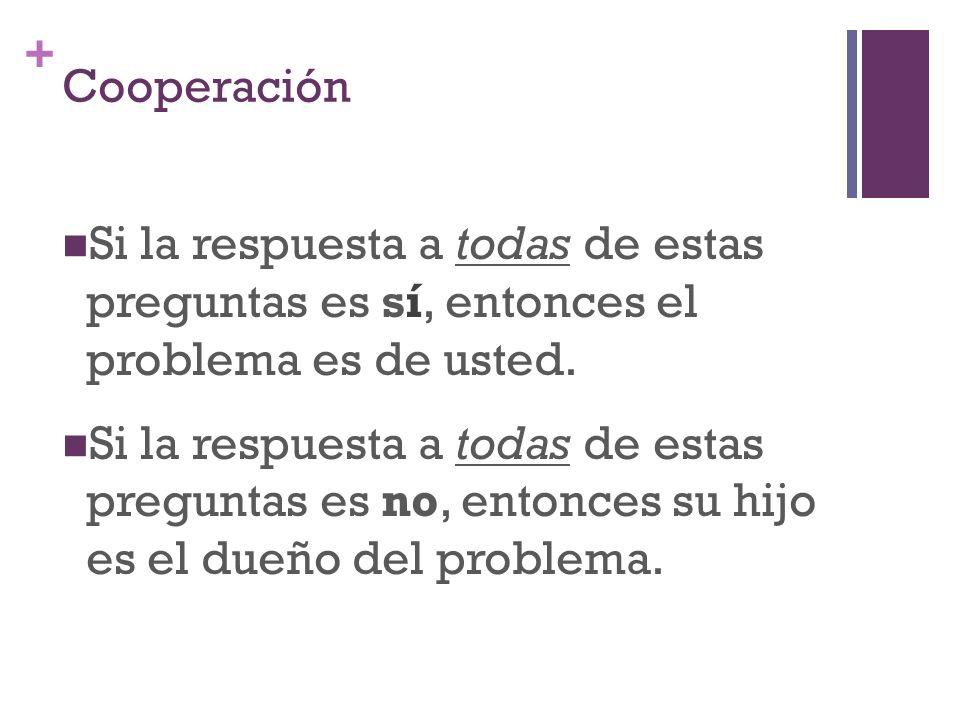 + Cooperación Si la respuesta a todas de estas preguntas es sí, entonces el problema es de usted.