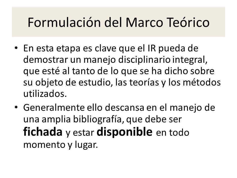 Formulación del Marco Teórico En esta etapa es clave que el IR pueda de demostrar un manejo disciplinario integral, que esté al tanto de lo que se ha dicho sobre su objeto de estudio, las teorías y los métodos utilizados.