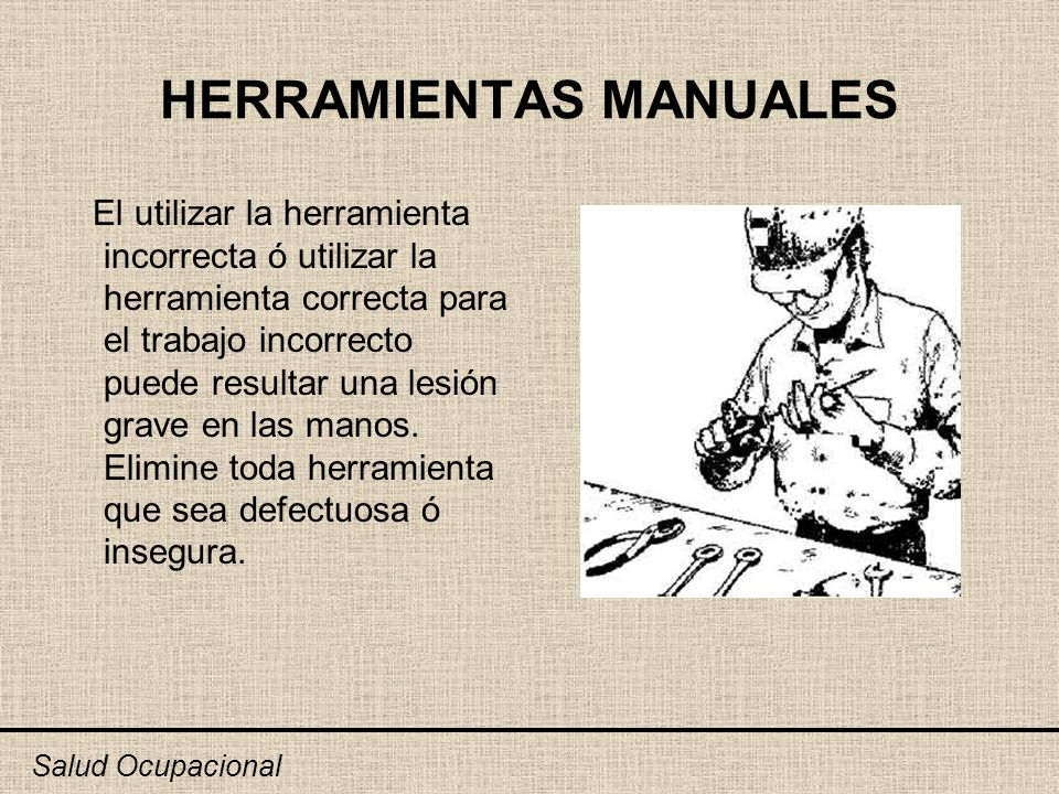 HERRAMIENTAS MANUALES El utilizar la herramienta incorrecta ó utilizar la herramienta correcta para el trabajo incorrecto puede resultar una lesión gr