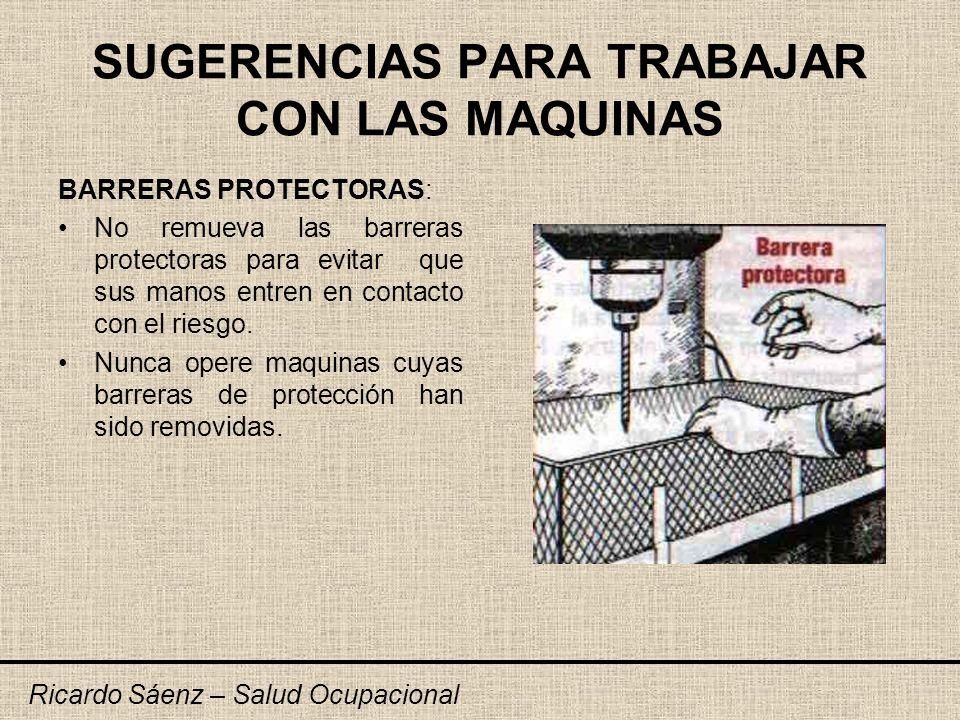 SUGERENCIAS PARA TRABAJAR CON LAS MAQUINAS BARRERAS PROTECTORAS: No remueva las barreras protectoras para evitar que sus manos entren en contacto con