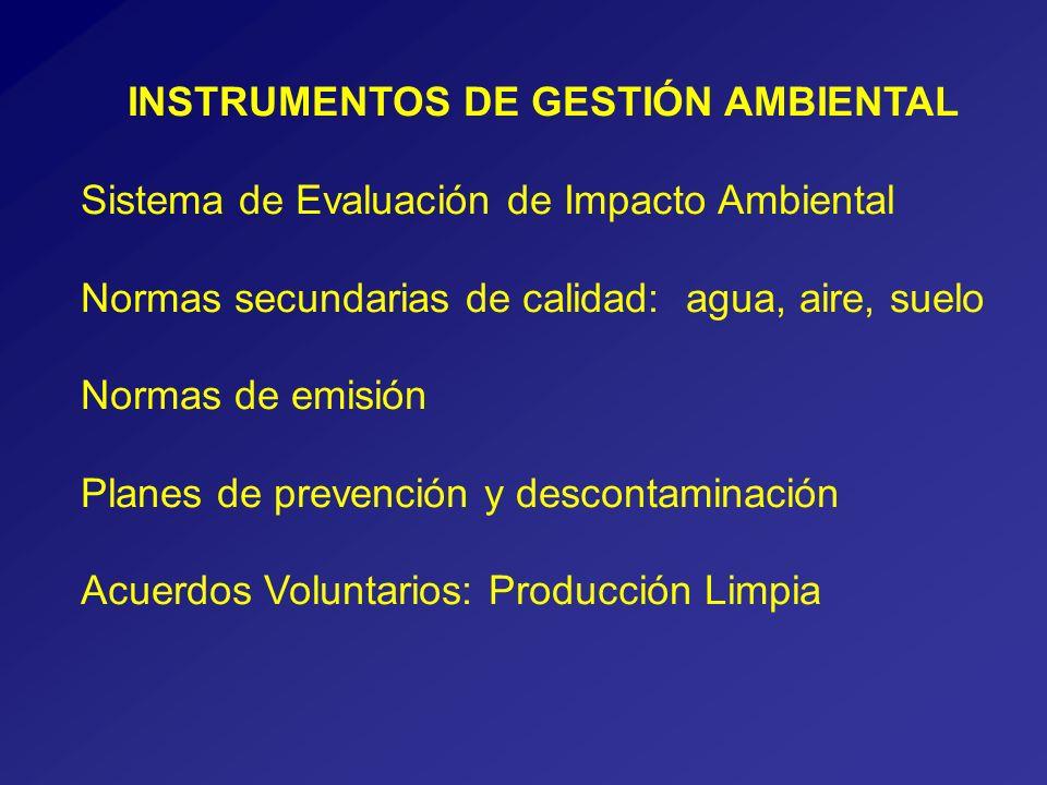 INSTRUMENTOS DE GESTIÓN AMBIENTAL Sistema de Evaluación de Impacto Ambiental Normas secundarias de calidad: agua, aire, suelo Normas de emisión Planes de prevención y descontaminación Acuerdos Voluntarios: Producción Limpia