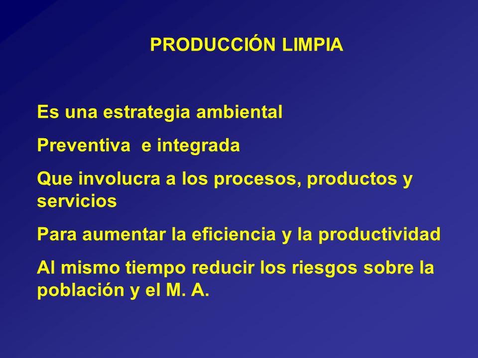 PRODUCCIÓN LIMPIA Es una estrategia ambiental Preventiva e integrada Que involucra a los procesos, productos y servicios Para aumentar la eficiencia y la productividad Al mismo tiempo reducir los riesgos sobre la población y el M.