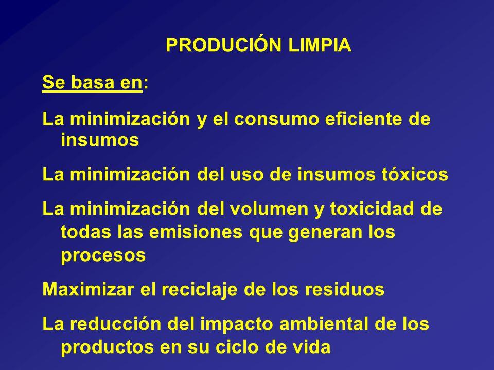 PRODUCIÓN LIMPIA Se basa en: La minimización y el consumo eficiente de insumos La minimización del uso de insumos tóxicos La minimización del volumen y toxicidad de todas las emisiones que generan los procesos Maximizar el reciclaje de los residuos La reducción del impacto ambiental de los productos en su ciclo de vida