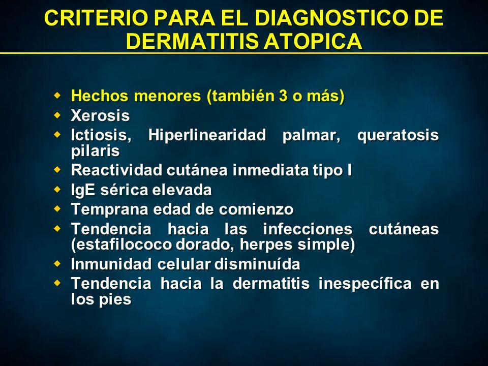 CRITERIO PARA EL DIAGNOSTICO DE DERMATITIS ATOPICA  Hechos menores (también 3 o más)  Xerosis  Ictiosis, Hiperlinearidad palmar, queratosis pilaris  Reactividad cutánea inmediata tipo I  IgE sérica elevada  Temprana edad de comienzo  Tendencia hacia las infecciones cutáneas (estafilococo dorado, herpes simple)  Inmunidad celular disminuída  Tendencia hacia la dermatitis inespecífica en los pies  Hechos menores (también 3 o más)  Xerosis  Ictiosis, Hiperlinearidad palmar, queratosis pilaris  Reactividad cutánea inmediata tipo I  IgE sérica elevada  Temprana edad de comienzo  Tendencia hacia las infecciones cutáneas (estafilococo dorado, herpes simple)  Inmunidad celular disminuída  Tendencia hacia la dermatitis inespecífica en los pies