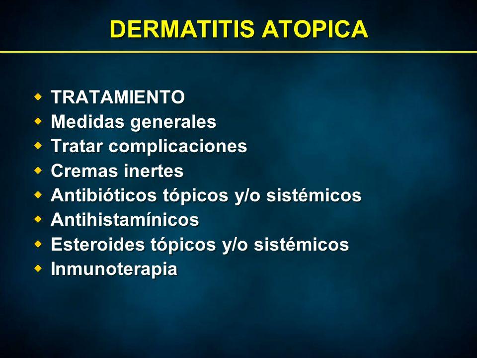 DERMATITIS ATOPICA  TRATAMIENTO  Medidas generales  Tratar complicaciones  Cremas inertes  Antibióticos tópicos y/o sistémicos  Antihistamínicos  Esteroides tópicos y/o sistémicos  Inmunoterapia  TRATAMIENTO  Medidas generales  Tratar complicaciones  Cremas inertes  Antibióticos tópicos y/o sistémicos  Antihistamínicos  Esteroides tópicos y/o sistémicos  Inmunoterapia