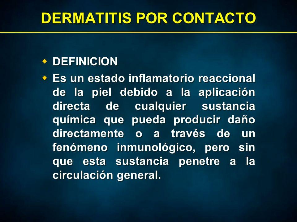 DERMATITIS POR CONTACTO  DEFINICION  Es un estado inflamatorio reaccional de la piel debido a la aplicación directa de cualquier sustancia química que pueda producir daño directamente o a través de un fenómeno inmunológico, pero sin que esta sustancia penetre a la circulación general.