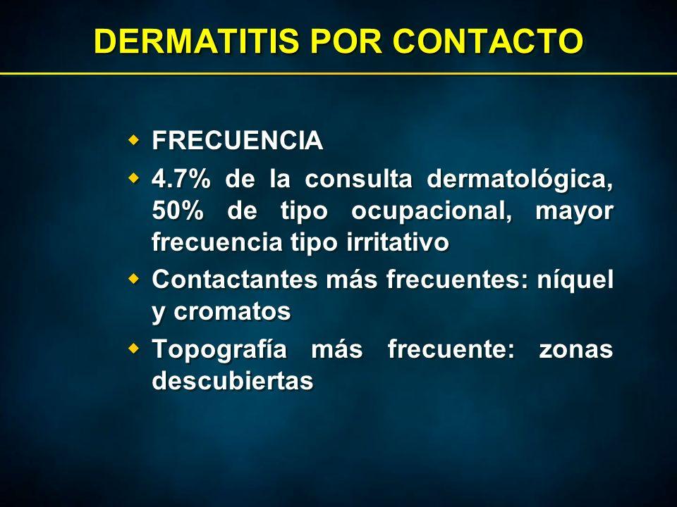 DERMATITIS POR CONTACTO  FRECUENCIA  4.7% de la consulta dermatológica, 50% de tipo ocupacional, mayor frecuencia tipo irritativo  Contactantes más frecuentes: níquel y cromatos  Topografía más frecuente: zonas descubiertas  FRECUENCIA  4.7% de la consulta dermatológica, 50% de tipo ocupacional, mayor frecuencia tipo irritativo  Contactantes más frecuentes: níquel y cromatos  Topografía más frecuente: zonas descubiertas