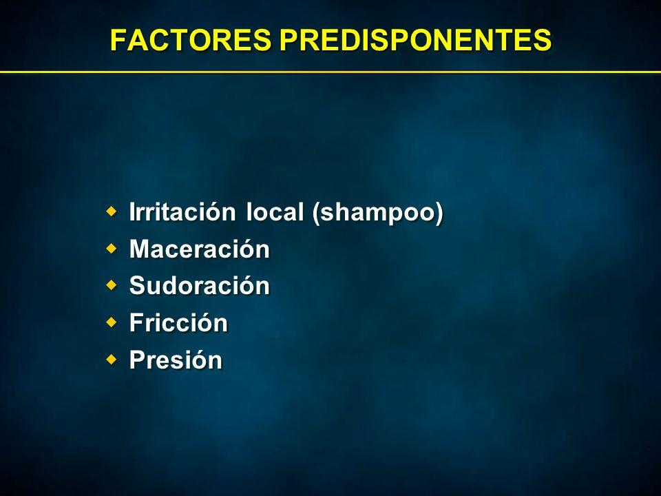 FACTORES PREDISPONENTES  Irritación local (shampoo)  Maceración  Sudoración  Fricción  Presión  Irritación local (shampoo)  Maceración  Sudoración  Fricción  Presión
