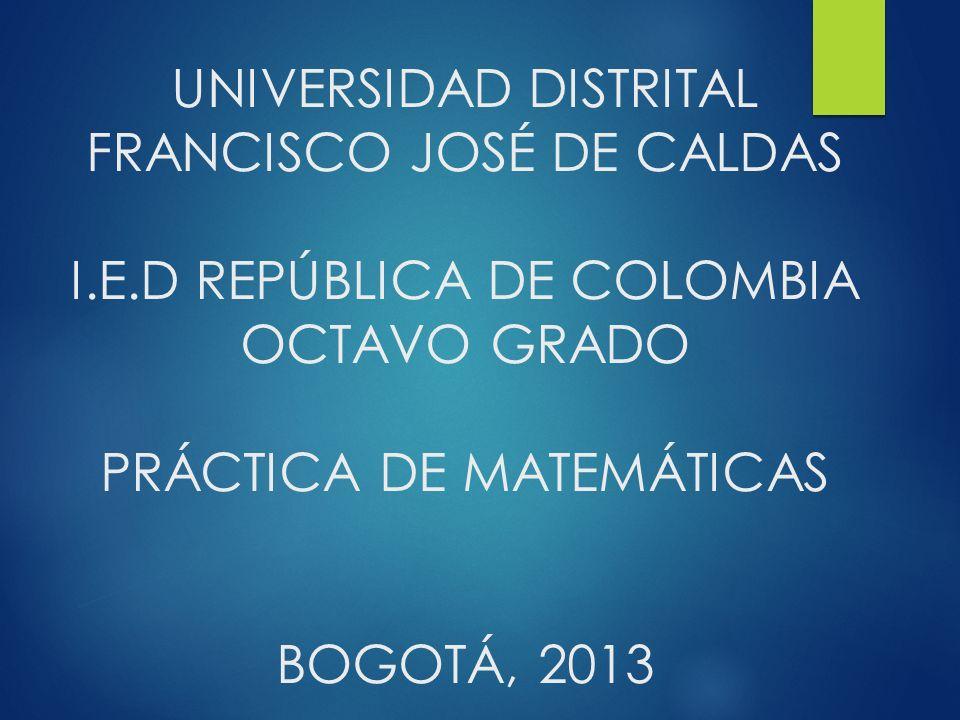UNIVERSIDAD DISTRITAL FRANCISCO JOSÉ DE CALDAS I.E.D REPÚBLICA DE COLOMBIA OCTAVO GRADO PRÁCTICA DE MATEMÁTICAS BOGOTÁ, 2013