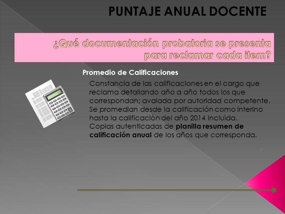 PUNTAJE ANUAL DOCENTE Constancia de las calificaciones en el cargo que reclama detallando año a año todos los que correspondan; avalada por autoridad competente.