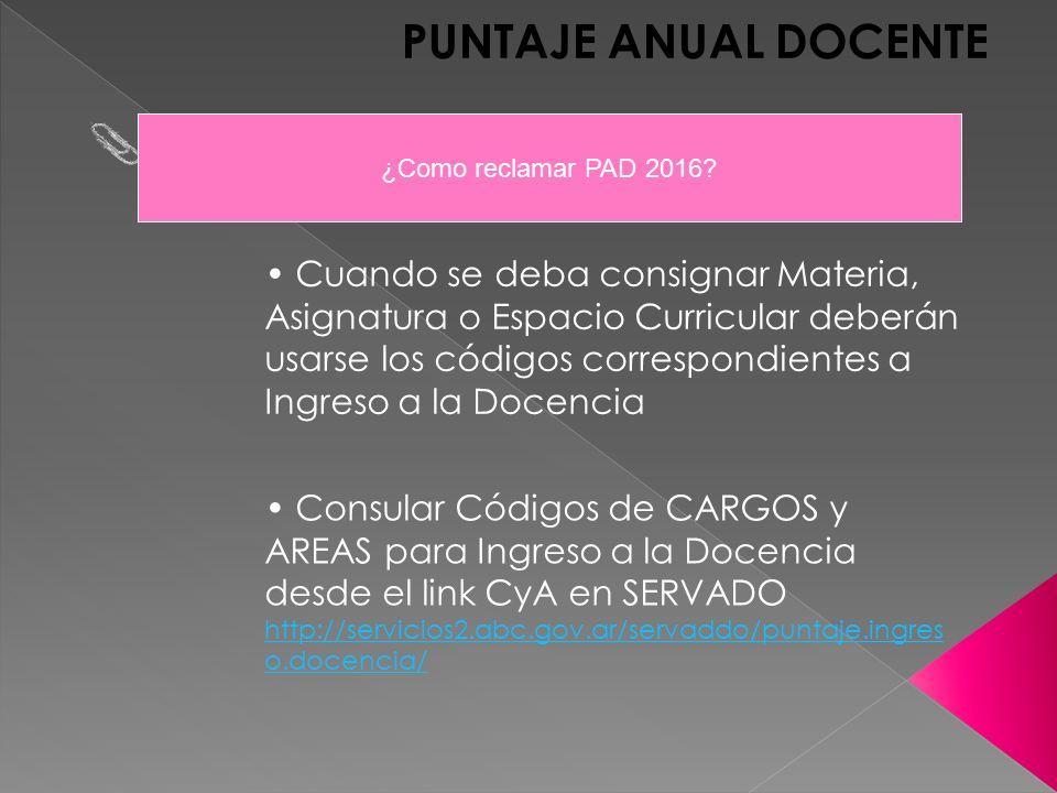 PUNTAJE ANUAL DOCENTE Cuando se deba consignar Materia, Asignatura o Espacio Curricular deberán usarse los códigos correspondientes a Ingreso a la Docencia Consular Códigos de CARGOS y AREAS para Ingreso a la Docencia desde el link CyA en SERVADO http://servicios2.abc.gov.ar/servaddo/puntaje.ingres o.docencia/ http://servicios2.abc.gov.ar/servaddo/puntaje.ingres o.docencia/ ¿Como reclamar PAD 2016
