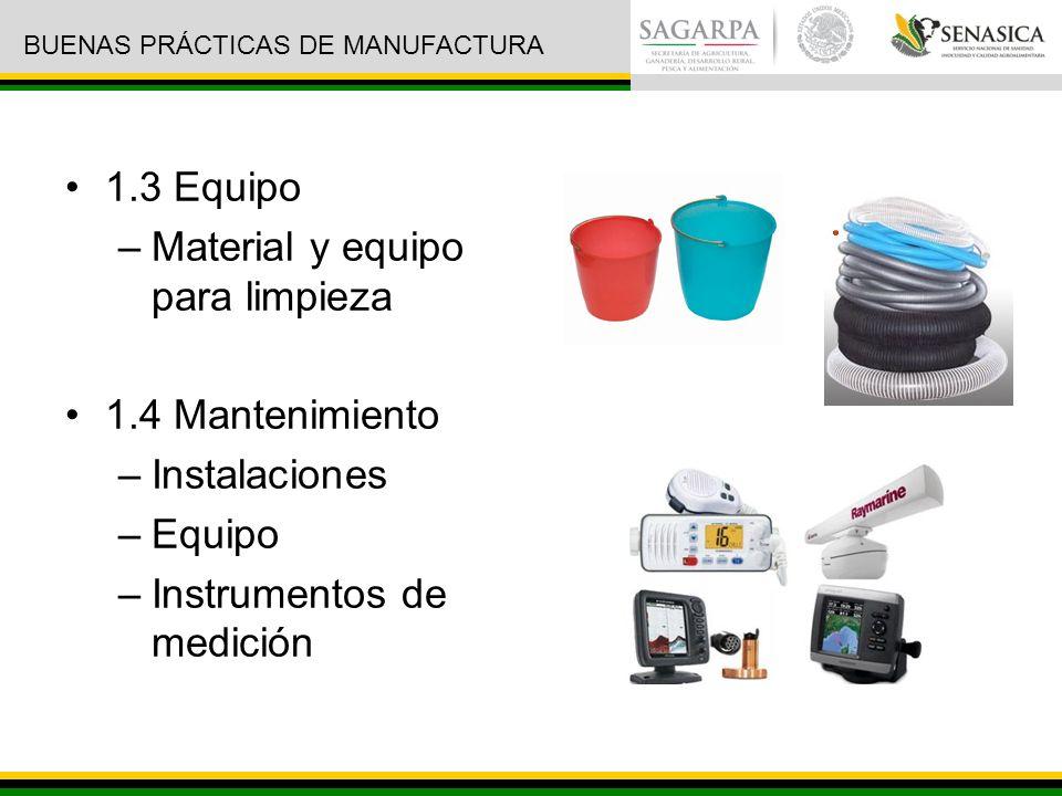 1.3 Equipo –Material y equipo para limpieza 1.4 Mantenimiento –Instalaciones –Equipo –Instrumentos de medición BUENAS PRÁCTICAS DE MANUFACTURA