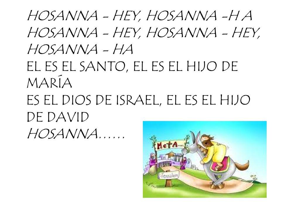 HOSANNA - HEY, HOSANNA -H A HOSANNA - HEY, HOSANNA - HEY, HOSANNA - HA EL ES EL SANTO, EL ES EL HIJO DE MARÍA ES EL DIOS DE ISRAEL, EL ES EL HIJO DE DAVID HOSANNA……