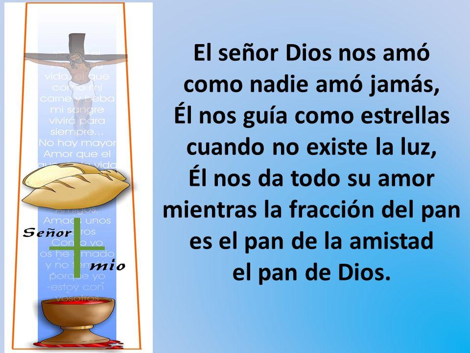El señor Dios nos amó como nadie amó jamás, Él nos guía como estrellas cuando no existe la luz, Él nos da todo su amor mientras la fracción del pan es el pan de la amistad el pan de Dios.