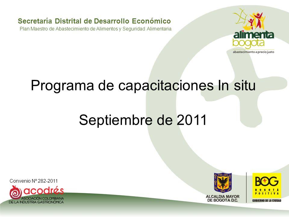 Secretaría Distrital de Desarrollo Económico Convenio Nº 282-2011 Plan Maestro de Abastecimiento de Alimentos y Seguridad Alimentaria Programa de capacitaciones In situ Septiembre de 2011