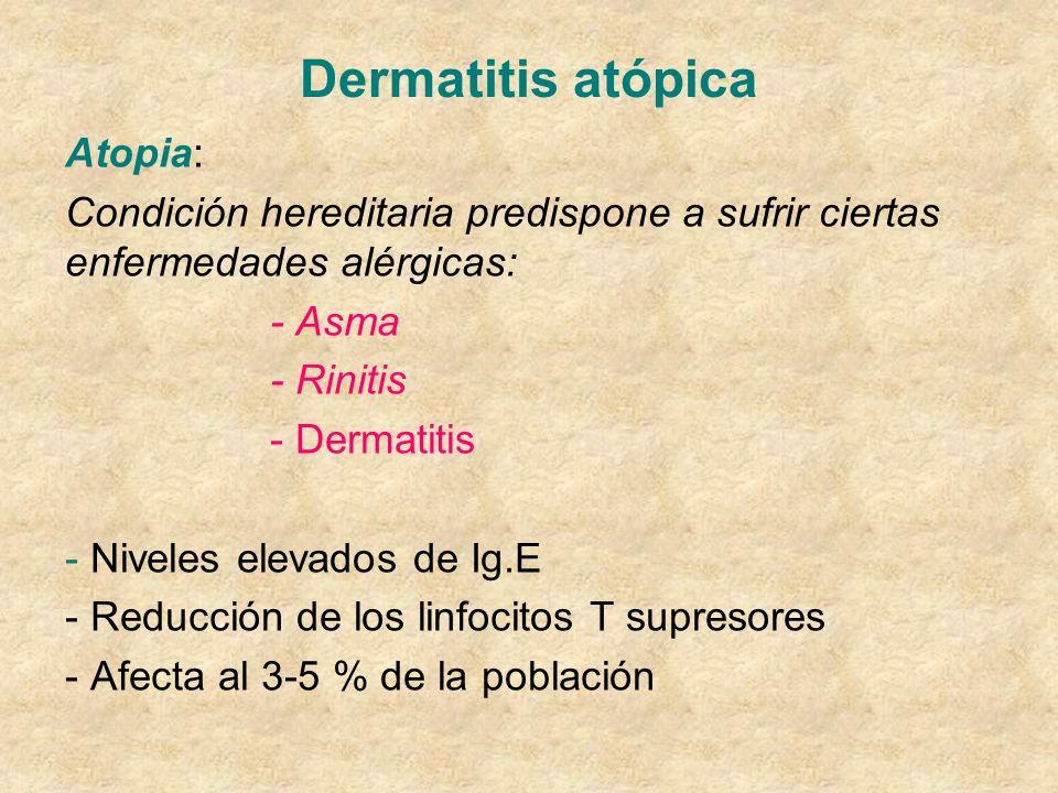 Dermatitis atópica Atopia: Condición hereditaria predispone a sufrir ciertas enfermedades alérgicas: - Asma - Rinitis - Dermatitis - Niveles elevados de Ig.E - Reducción de los linfocitos T supresores - Afecta al 3-5 % de la población