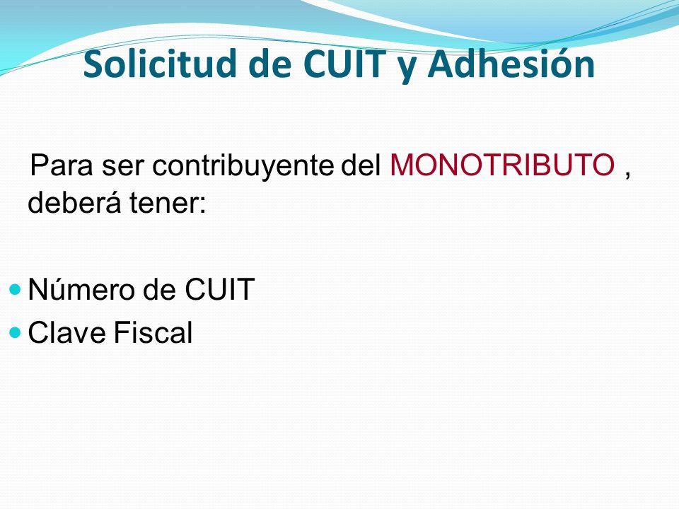 Solicitud de CUIT y Adhesión Para ser contribuyente del MONOTRIBUTO, deberá tener: Número de CUIT Clave Fiscal