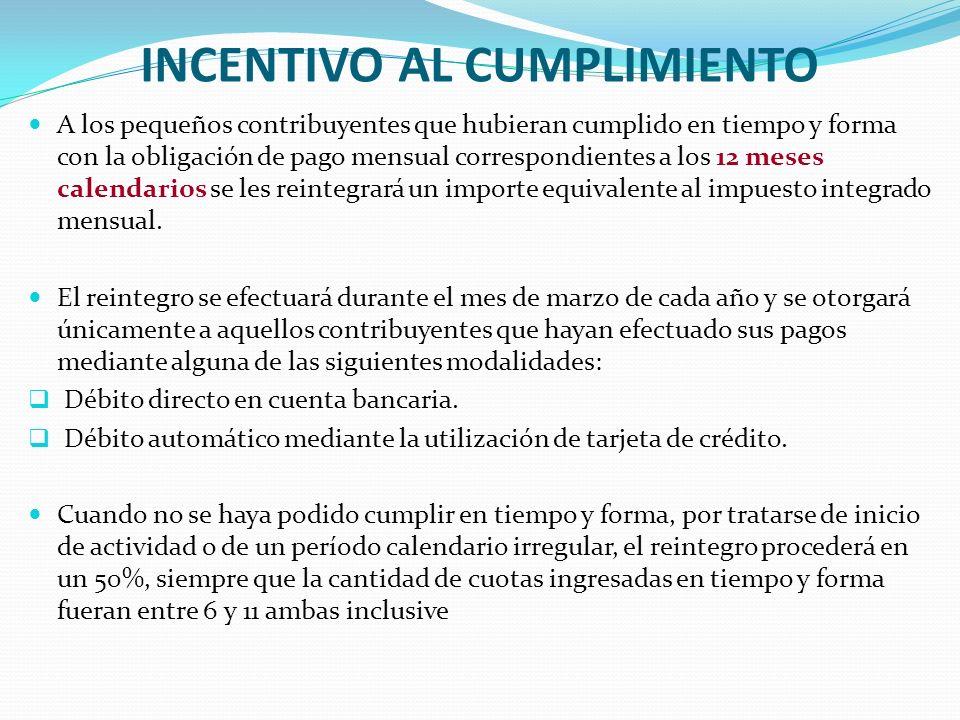 INCENTIVO AL CUMPLIMIENTO A los pequeños contribuyentes que hubieran cumplido en tiempo y forma con la obligación de pago mensual correspondientes a los 12 meses calendarios se les reintegrará un importe equivalente al impuesto integrado mensual.