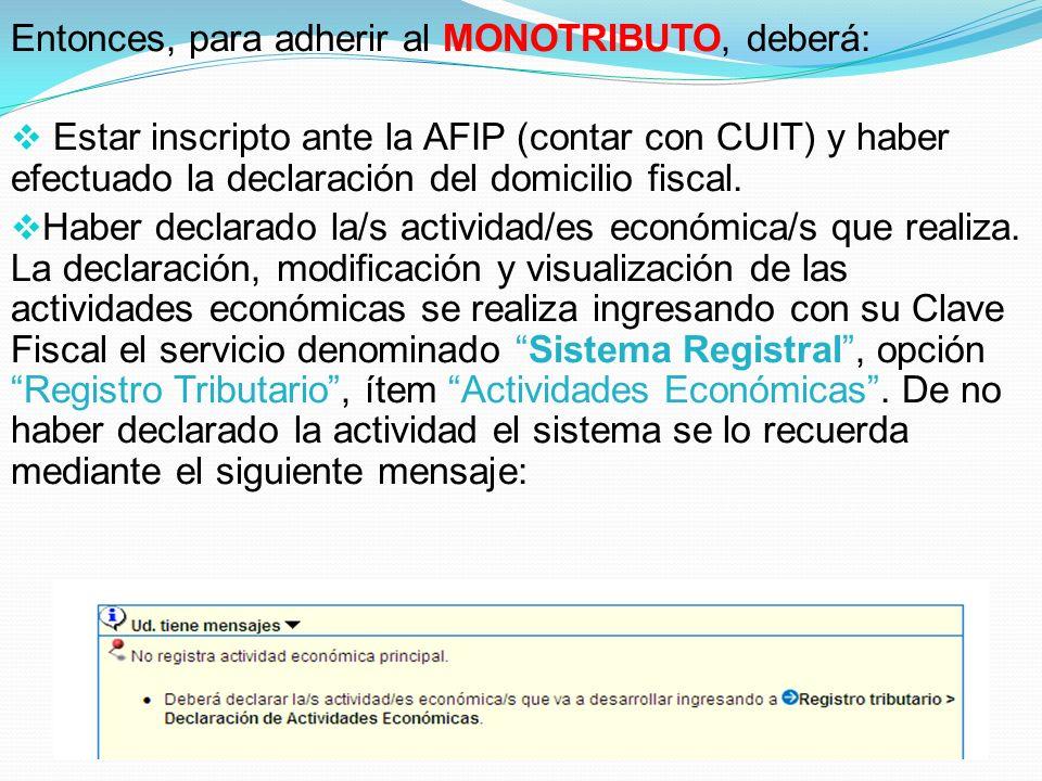 Entonces, para adherir al MONOTRIBUTO, deberá:  Estar inscripto ante la AFIP (contar con CUIT) y haber efectuado la declaración del domicilio fiscal.