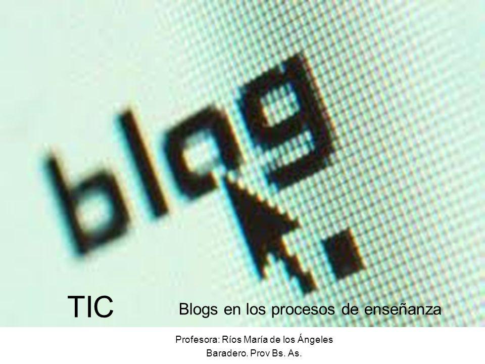 Profesora: Ríos María de los Ángeles Baradero. Prov Bs. As. TIC Blogs en los procesos de enseñanza