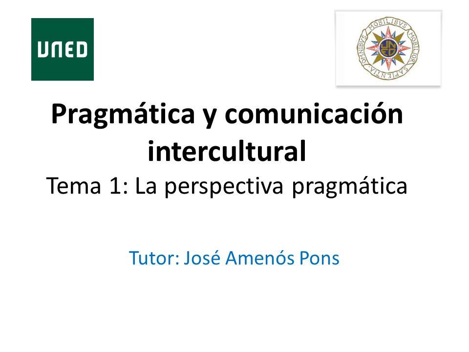 Pragmática y comunicación intercultural Tema 1: La perspectiva pragmática Tutor: José Amenós Pons