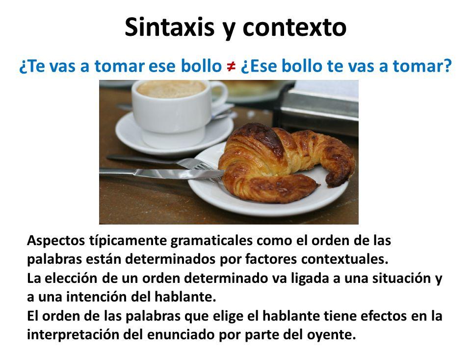 Sintaxis y contexto Aspectos típicamente gramaticales como el orden de las palabras están determinados por factores contextuales.