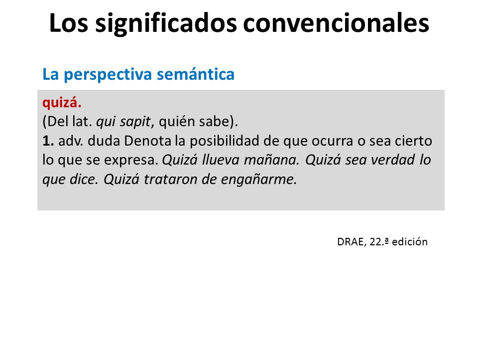 Los significados convencionales quizá.(Del lat. qui sapit, quién sabe).