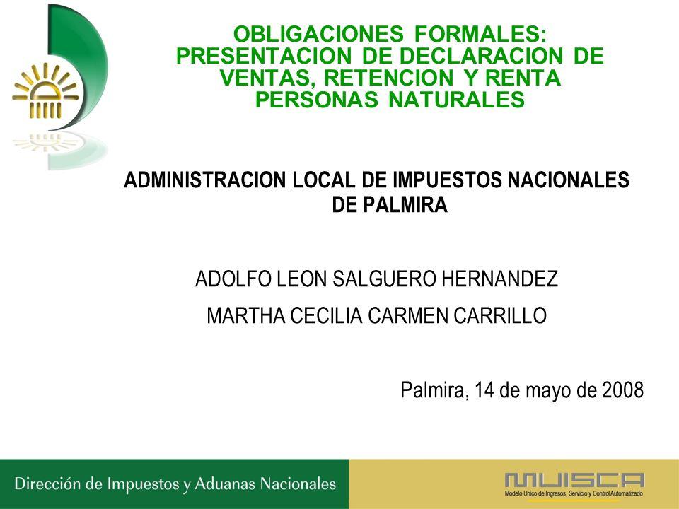 OBLIGACIONES FORMALES: PRESENTACION DE DECLARACION DE VENTAS, RETENCION Y RENTA PERSONAS NATURALES ADMINISTRACION LOCAL DE IMPUESTOS NACIONALES DE PALMIRA ADOLFO LEON SALGUERO HERNANDEZ MARTHA CECILIA CARMEN CARRILLO Palmira, 14 de mayo de 2008
