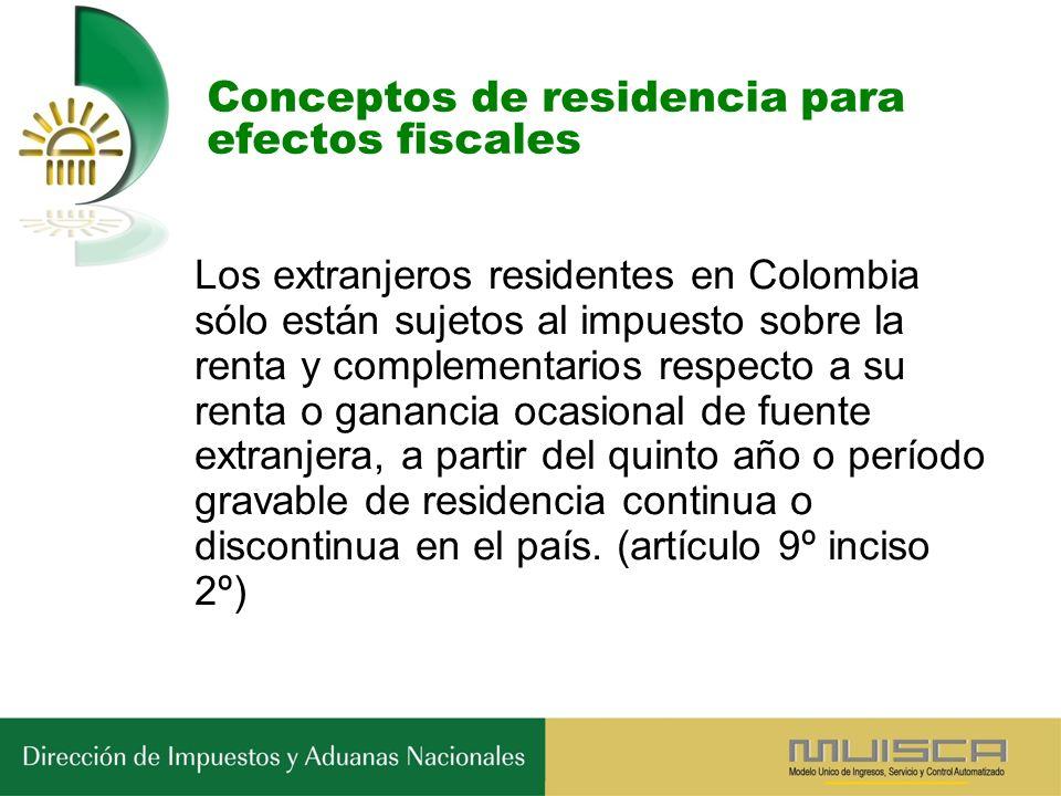 Conceptos de residencia para efectos fiscales Los extranjeros residentes en Colombia sólo están sujetos al impuesto sobre la renta y complementarios respecto a su renta o ganancia ocasional de fuente extranjera, a partir del quinto año o período gravable de residencia continua o discontinua en el país.