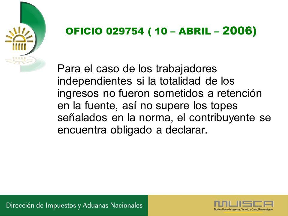 OFICIO 029754 ( 10 – ABRIL – 2006) Para el caso de los trabajadores independientes si la totalidad de los ingresos no fueron sometidos a retención en la fuente, así no supere los topes señalados en la norma, el contribuyente se encuentra obligado a declarar.