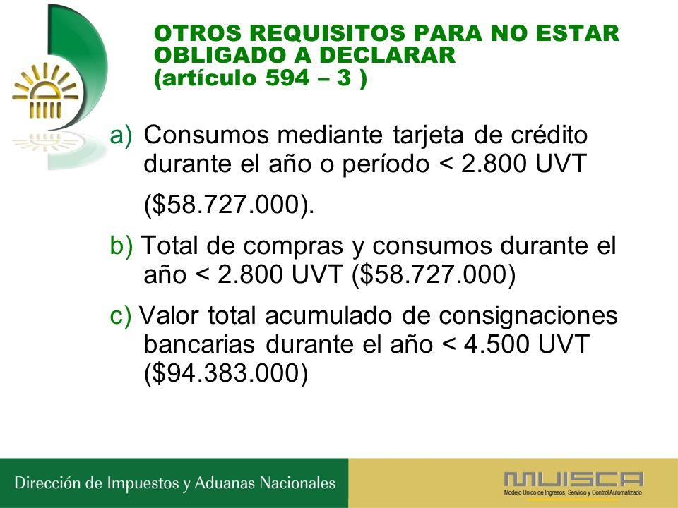 OTROS REQUISITOS PARA NO ESTAR OBLIGADO A DECLARAR (artículo 594 – 3 ) a)Consumos mediante tarjeta de crédito durante el año o período < 2.800 UVT ($58.727.000).