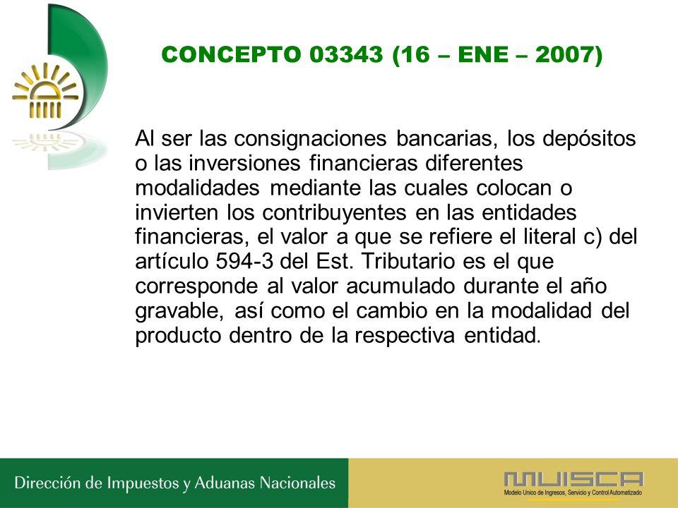 CONCEPTO 03343 (16 – ENE – 2007) Al ser las consignaciones bancarias, los depósitos o las inversiones financieras diferentes modalidades mediante las cuales colocan o invierten los contribuyentes en las entidades financieras, el valor a que se refiere el literal c) del artículo 594-3 del Est.