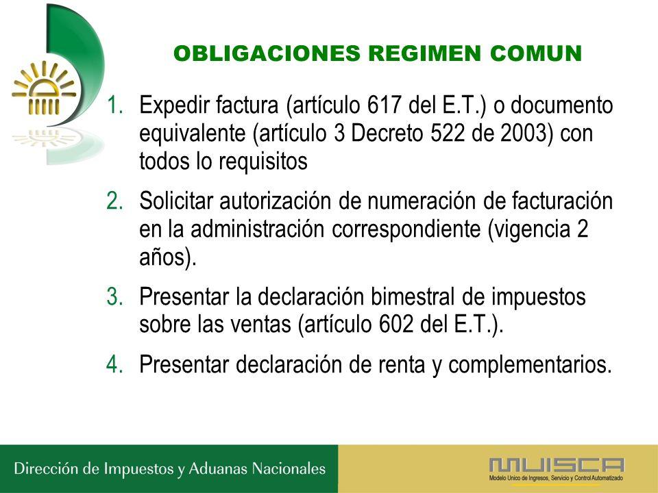 OBLIGACIONES REGIMEN COMUN 1.Expedir factura (artículo 617 del E.T.) o documento equivalente (artículo 3 Decreto 522 de 2003) con todos lo requisitos 2.Solicitar autorización de numeración de facturación en la administración correspondiente (vigencia 2 años).
