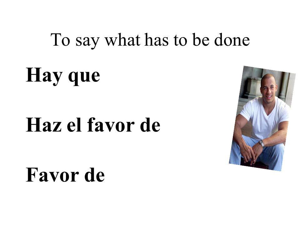 To say what has to be done Hay que Haz el favor de Favor de