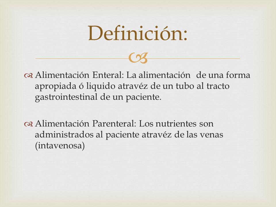   Alimentación Enteral: La alimentación de una forma apropiada ó liquido atravéz de un tubo al tracto gastrointestinal de un paciente.
