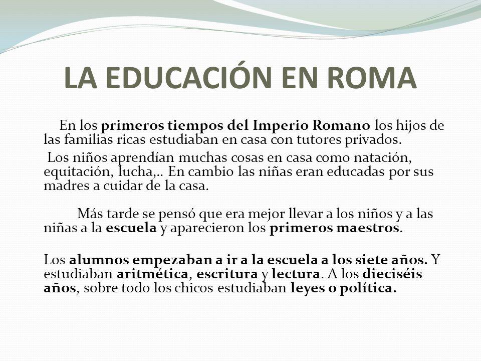 LA EDUCACIÓN EN ROMA En los primeros tiempos del Imperio Romano los hijos de las familias ricas estudiaban en casa con tutores privados.