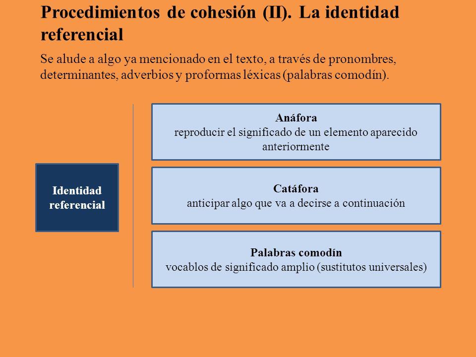 Anáfora reproducir el significado de un elemento aparecido anteriormente Catáfora anticipar algo que va a decirse a continuación Palabras comodín vocablos de significado amplio (sustitutos universales) Identidad referencial Procedimientos de cohesión (II).