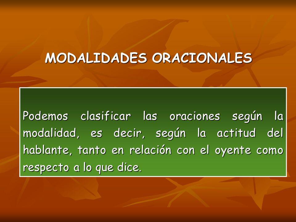 MODALIDADES ORACIONALES Podemos clasificar las oraciones según la modalidad, es decir, según la actitud del hablante, tanto en relación con el oyente como respecto a lo que dice.