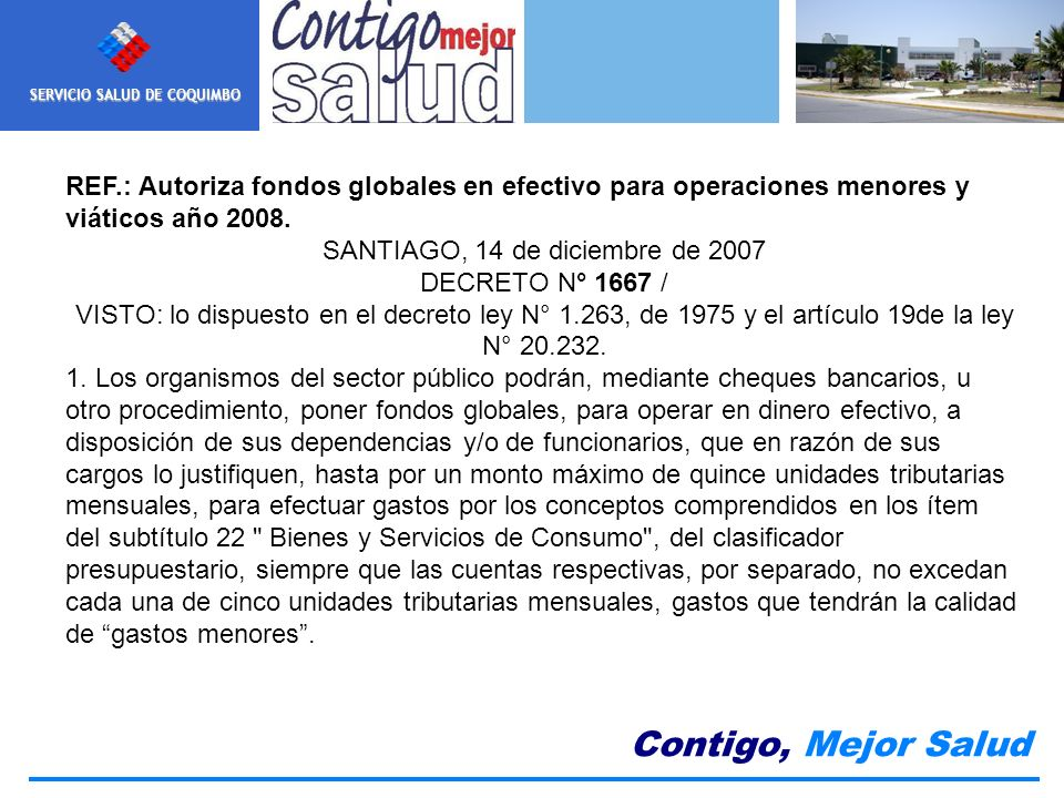 SERVICIO SALUD DE COQUIMBO Contigo, Mejor Salud REF.: Autoriza fondos globales en efectivo para operaciones menores y viáticos año 2008. SANTIAGO, 14