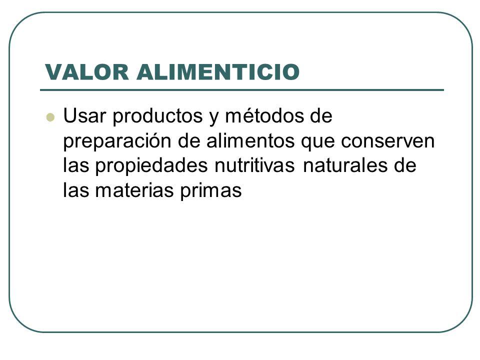 VALOR ALIMENTICIO Usar productos y métodos de preparación de alimentos que conserven las propiedades nutritivas naturales de las materias primas